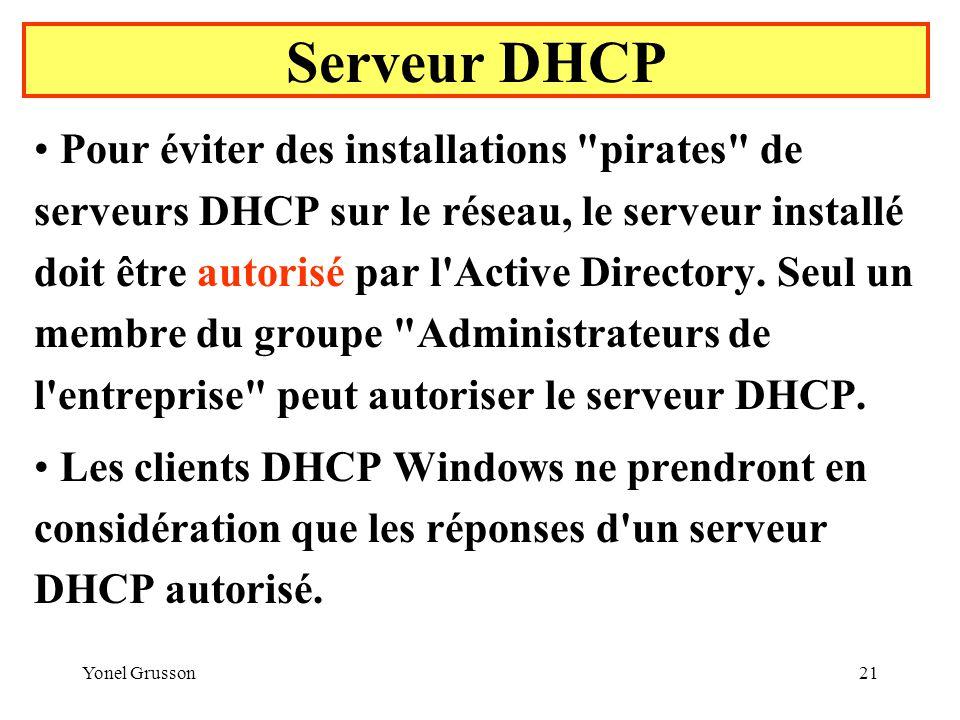 Yonel Grusson21 Serveur DHCP Pour éviter des installations pirates de serveurs DHCP sur le réseau, le serveur installé doit être autorisé par l Active Directory.