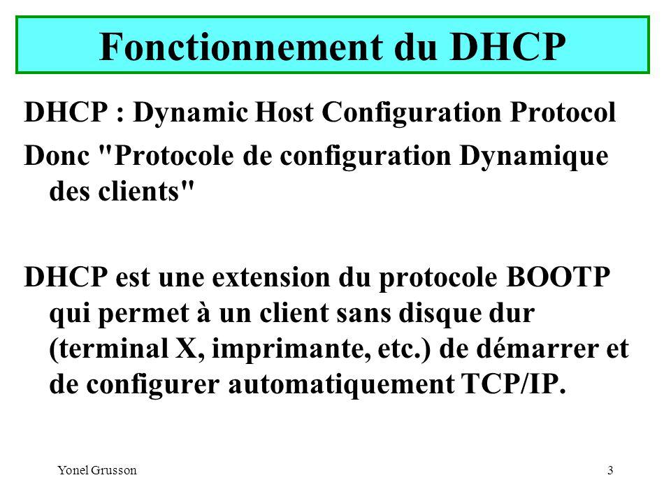 Yonel Grusson3 Fonctionnement du DHCP DHCP : Dynamic Host Configuration Protocol Donc Protocole de configuration Dynamique des clients DHCP est une extension du protocole BOOTP qui permet à un client sans disque dur (terminal X, imprimante, etc.) de démarrer et de configurer automatiquement TCP/IP.