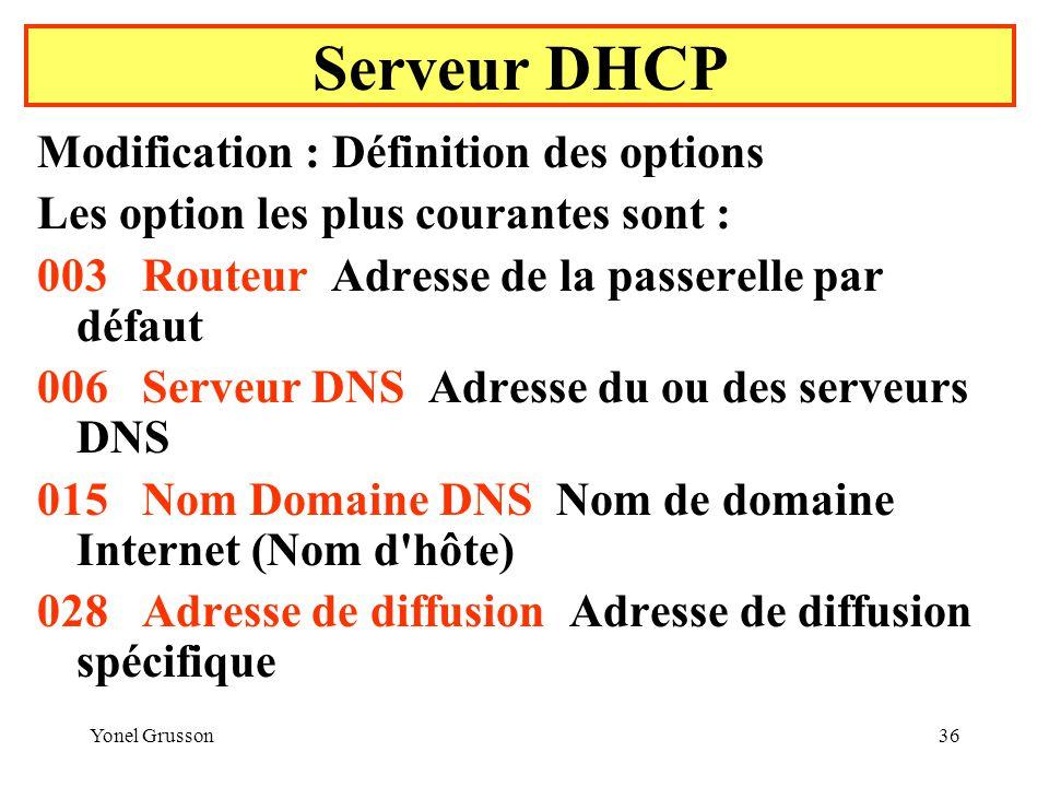 Yonel Grusson36 Serveur DHCP Modification : Définition des options Les option les plus courantes sont : 003Routeur Adresse de la passerelle par défaut 006Serveur DNS Adresse du ou des serveurs DNS 015Nom Domaine DNS Nom de domaine Internet (Nom d hôte) 028Adresse de diffusion Adresse de diffusion spécifique