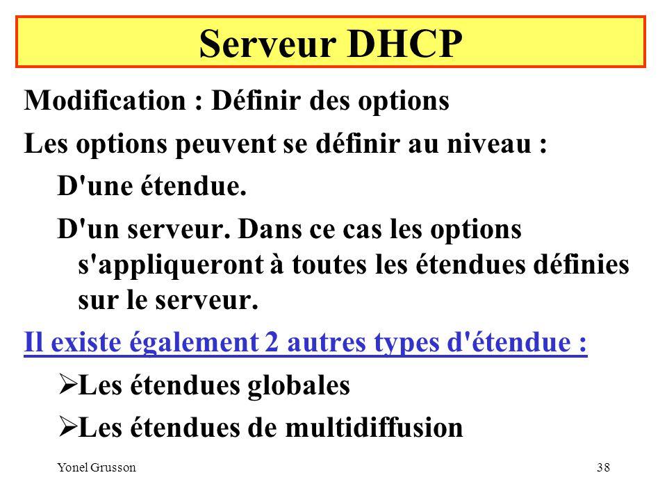 Yonel Grusson38 Serveur DHCP Modification : Définir des options Les options peuvent se définir au niveau : D une étendue.