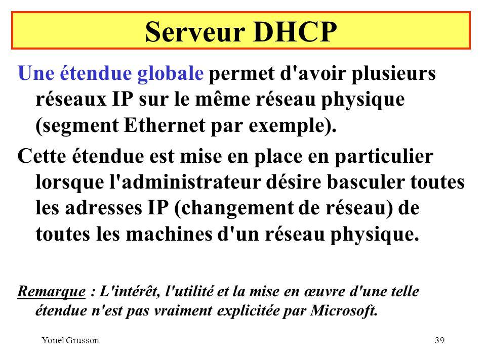 Yonel Grusson39 Serveur DHCP Une étendue globale permet d avoir plusieurs réseaux IP sur le même réseau physique (segment Ethernet par exemple).