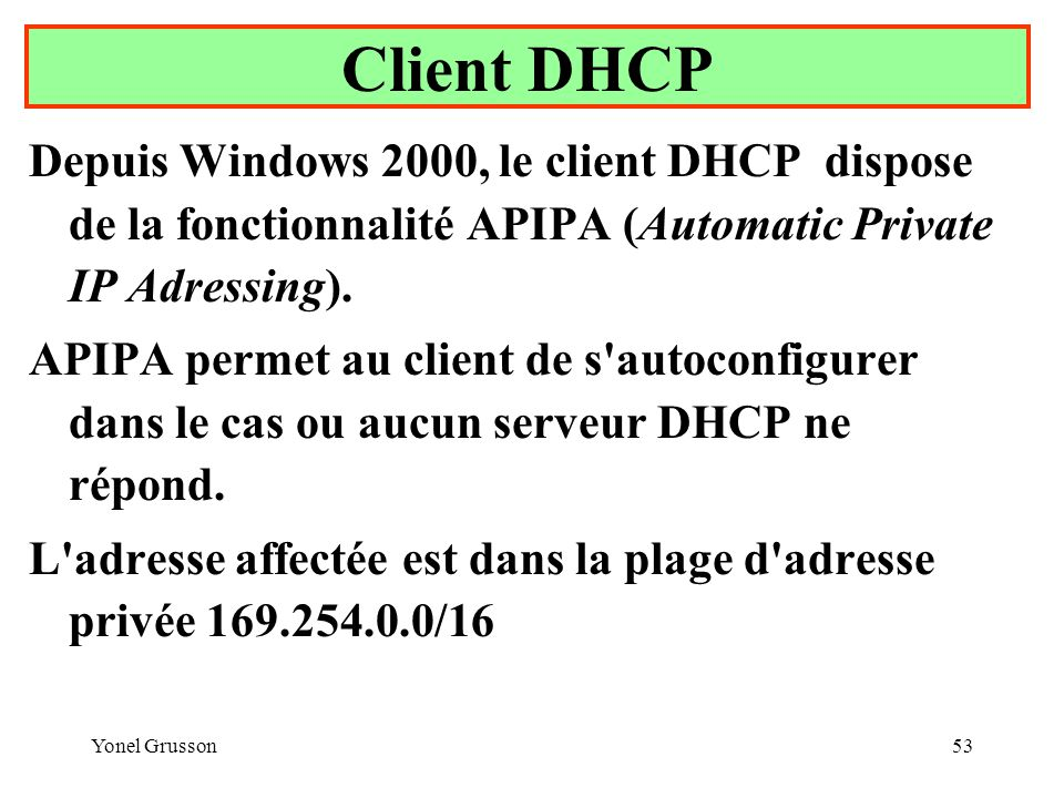 Yonel Grusson53 Depuis Windows 2000, le client DHCP dispose de la fonctionnalité APIPA (Automatic Private IP Adressing). APIPA permet au client de s'a