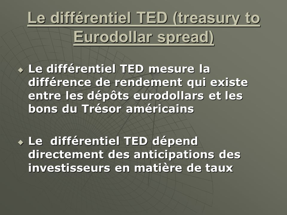 Le différentiel TED (treasury to Eurodollar spread) Le différentiel TED mesure la différence de rendement qui existe entre les dépôts eurodollars et l