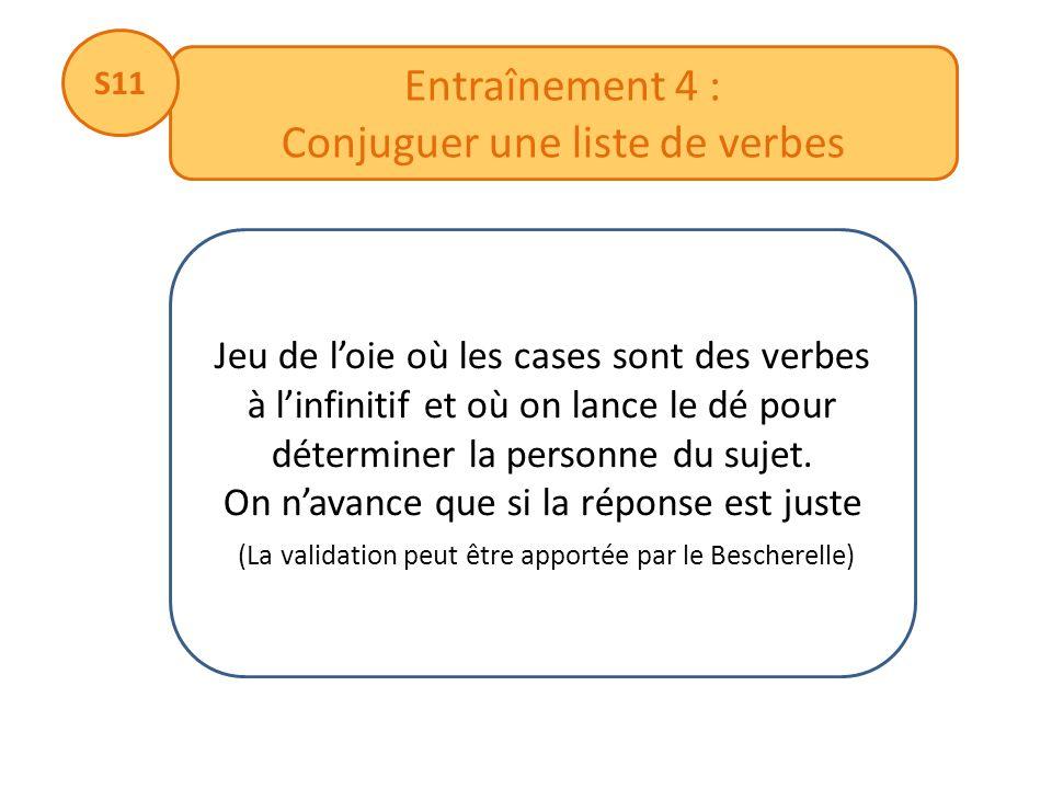Entraînement 4 : Conjuguer une liste de verbes S11 Jeu de loie où les cases sont des verbes à linfinitif et où on lance le dé pour déterminer la perso