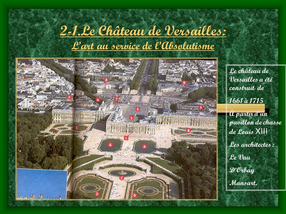 2-1.Le Château de Versailles: Lart au service de lAbsolutisme Le château de Versailles a été construit de 1661 à 1715 À partir dun pavillon de chasse de Louis XIII Les architectes : Le Vau DOrbay Mansart.