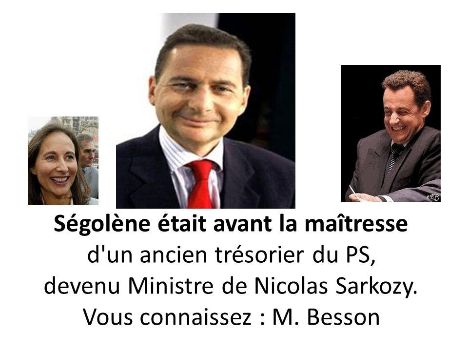 Ségolène était avant la maîtresse d'un ancien trésorier du PS, devenu Ministre de Nicolas Sarkozy. Vous connaissez : M. Besson