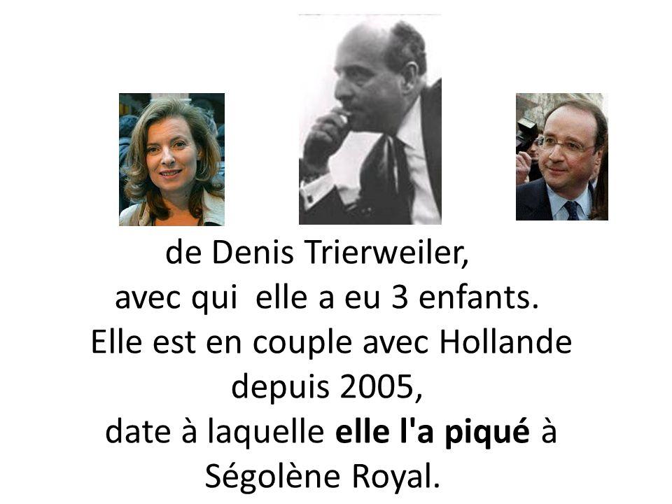 de Denis Trierweiler, avec qui elle a eu 3 enfants. Elle est en couple avec Hollande depuis 2005, date à laquelle elle l'a piqué à Ségolène Royal.