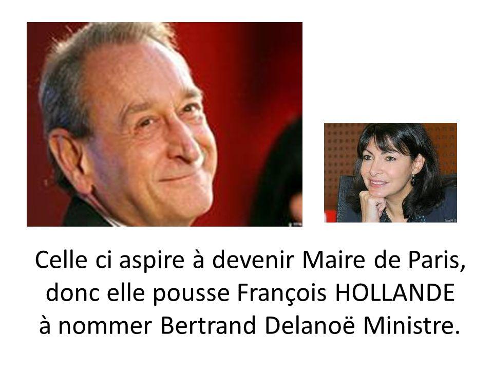 Celle ci aspire à devenir Maire de Paris, donc elle pousse François HOLLANDE à nommer Bertrand Delanoë Ministre.