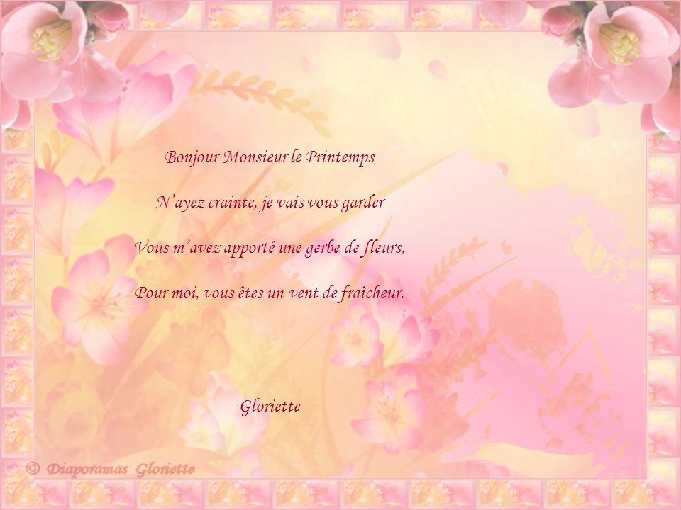 Bonjour Monsieur le Printemps Nayez crainte, je vais vous garder Vous mavez apporté une gerbe de fleurs, Pour moi, vous êtes un vent de fraîcheur.
