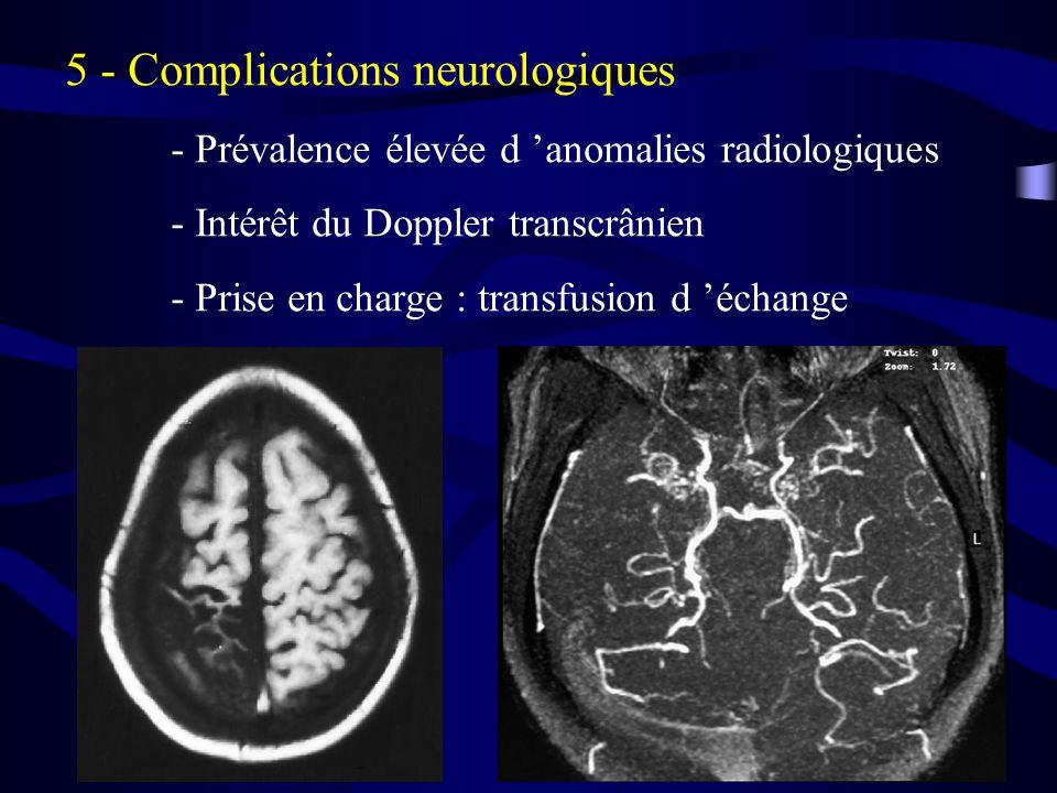 5 - Complications neurologiques - Prévalence élevée d anomalies radiologiques - Intérêt du Doppler transcrânien - Prise en charge : transfusion d échange