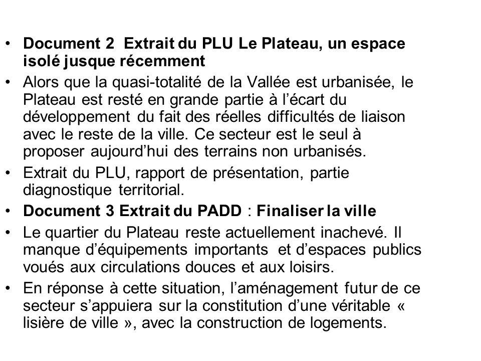 Document 2 Extrait du PLU Le Plateau, un espace isolé jusque récemment Alors que la quasi-totalité de la Vallée est urbanisée, le Plateau est resté en grande partie à lécart du développement du fait des réelles difficultés de liaison avec le reste de la ville.