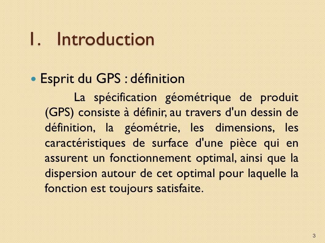 1.Introduction Esprit du GPS : définition La spécification géométrique de produit (GPS) consiste à définir, au travers d un dessin de définition, la géométrie, les dimensions, les caractéristiques de surface d une pièce qui en assurent un fonctionnement optimal, ainsi que la dispersion autour de cet optimal pour laquelle la fonction est toujours satisfaite.