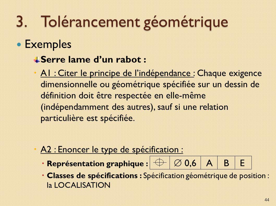 3.Tolérancement géométrique Exemples Serre lame dun rabot : A1 : Citer le principe de lindépendance : Chaque exigence dimensionnelle ou géométrique spécifiée sur un dessin de définition doit être respectée en elle-même (indépendamment des autres), sauf si une relation particulière est spécifiée.