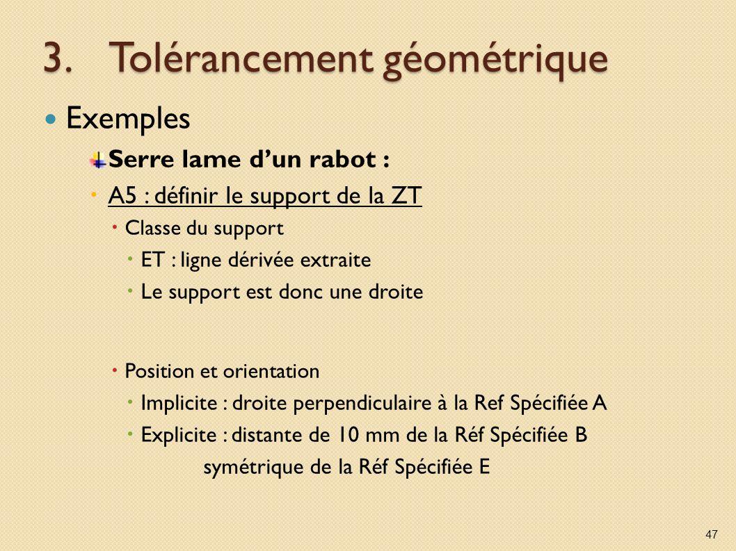 3.Tolérancement géométrique Exemples Serre lame dun rabot : A5 : définir le support de la ZT Classe du support ET : ligne dérivée extraite Le support est donc une droite Position et orientation Implicite : droite perpendiculaire à la Ref Spécifiée A Explicite : distante de 10 mm de la Réf Spécifiée B symétrique de la Réf Spécifiée E 47