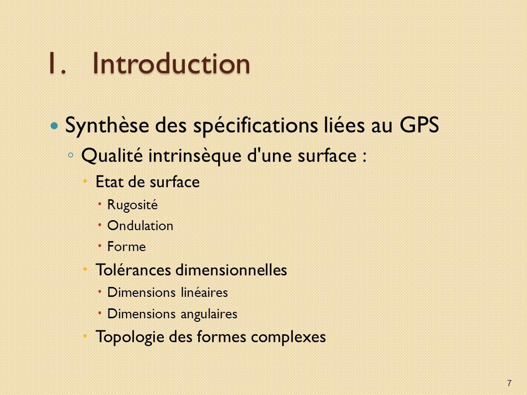 1.Introduction Synthèse des spécifications liées au GPS Qualité intrinsèque d une surface : Etat de surface Rugosité Ondulation Forme Tolérances dimensionnelles Dimensions linéaires Dimensions angulaires Topologie des formes complexes 7