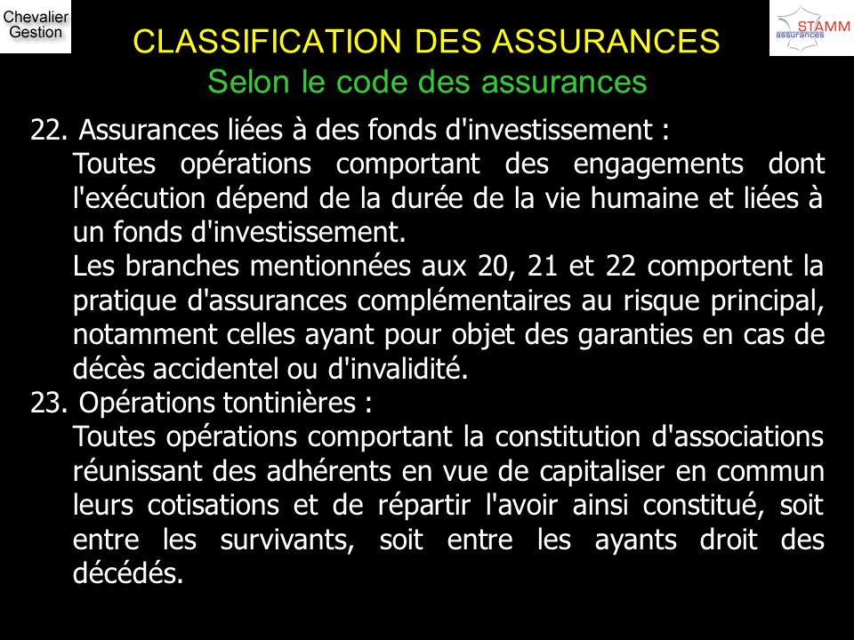 CLASSIFICATION DES ASSURANCES Selon le code des assurances 22. Assurances liées à des fonds d'investissement : Toutes opérations comportant des engage
