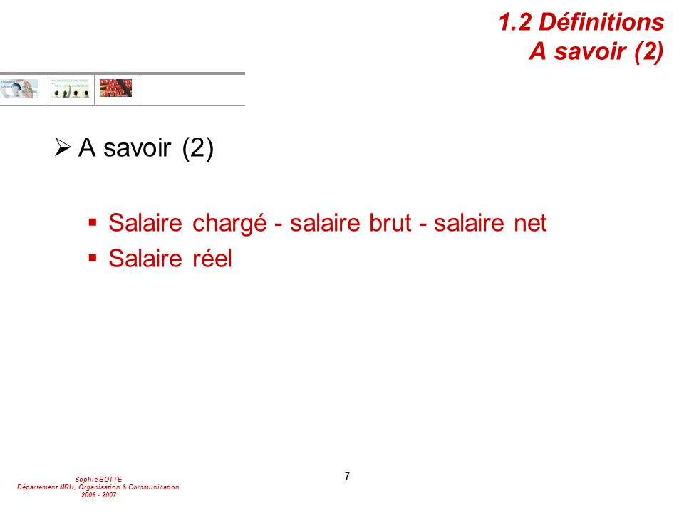 Sophie BOTTE Département MRH, Organisation & Communication 2006 - 2007 7 1.2 Définitions A savoir (2) A savoir (2) Salaire chargé - salaire brut - sal
