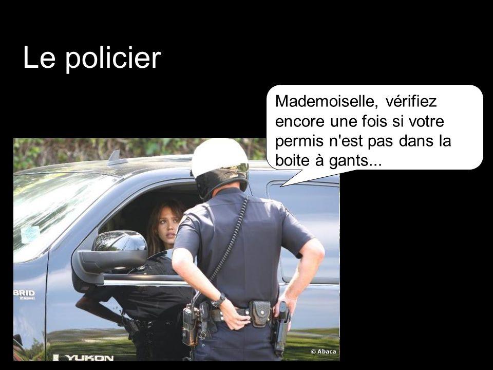 Le policier : Mademoiselle, vérifiez encore une fois si votre permis n'est pas dans la boite à gants...