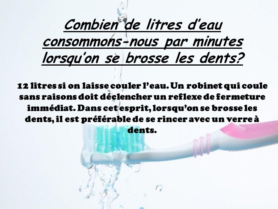 Combien de litres deau consommons-nous par minutes lorsquon se brosse les dents? 12 litres si on laisse couler leau. Un robinet qui coule sans raisons