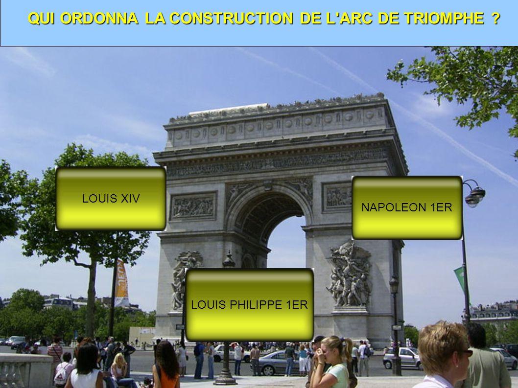 QUI ORDONNA LA CONSTRUCTION DE L ARC DE TRIOMPHE ? LOUIS XIV NAPOLEON 1ER LOUIS PHILIPPE 1ER