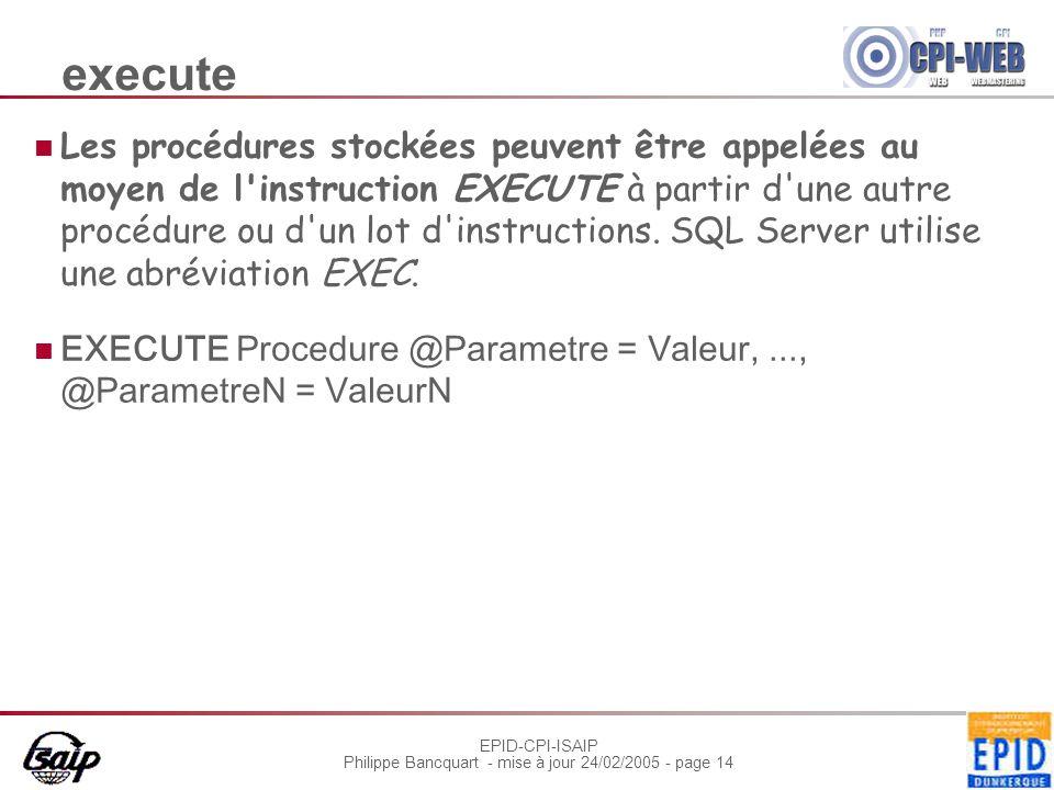 EPID-CPI-ISAIP Philippe Bancquart - mise à jour 24/02/2005 - page 14 execute Les procédures stockées peuvent être appelées au moyen de l instruction EXECUTE à partir d une autre procédure ou d un lot d instructions.