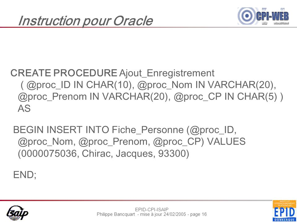 EPID-CPI-ISAIP Philippe Bancquart - mise à jour 24/02/2005 - page 16 Instruction pour Oracle CREATE PROCEDURE Ajout_Enregistrement ( @proc_ID IN CHAR(10), @proc_Nom IN VARCHAR(20), @proc_Prenom IN VARCHAR(20), @proc_CP IN CHAR(5) ) AS BEGIN INSERT INTO Fiche_Personne (@proc_ID, @proc_Nom, @proc_Prenom, @proc_CP) VALUES (0000075036, Chirac, Jacques, 93300) END;