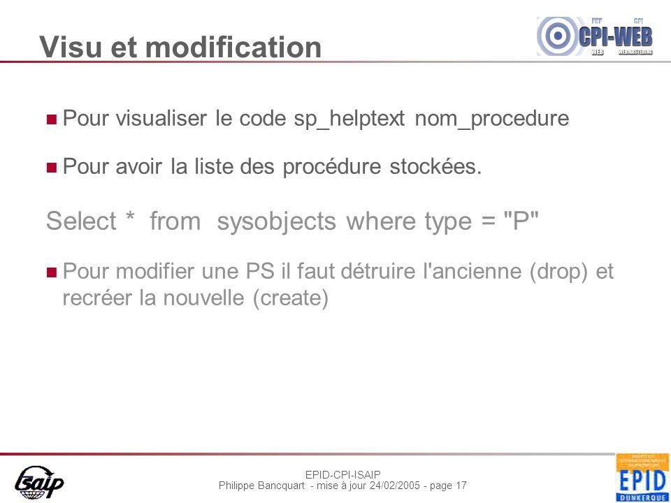 EPID-CPI-ISAIP Philippe Bancquart - mise à jour 24/02/2005 - page 17 Visu et modification Pour visualiser le code sp_helptext nom_procedure Pour avoir la liste des procédure stockées.