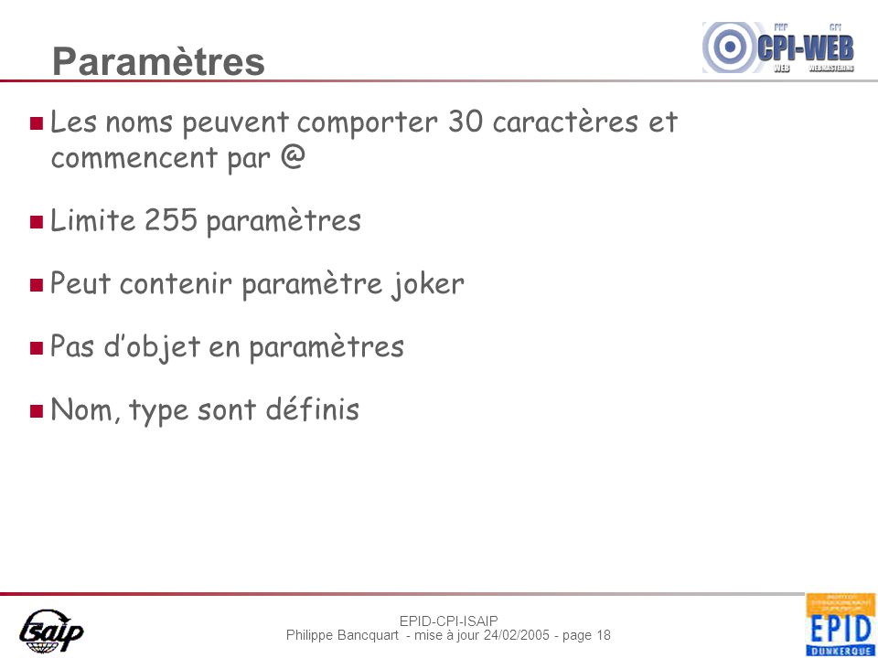 EPID-CPI-ISAIP Philippe Bancquart - mise à jour 24/02/2005 - page 18 Paramètres Les noms peuvent comporter 30 caractères et commencent par @ Limite 255 paramètres Peut contenir paramètre joker Pas dobjet en paramètres Nom, type sont définis