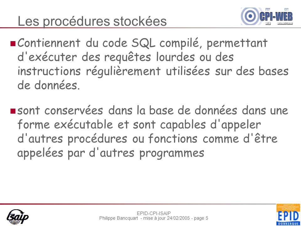 EPID-CPI-ISAIP Philippe Bancquart - mise à jour 24/02/2005 - page 5 Les procédures stockées Contiennent du code SQL compilé, permettant d exécuter des requêtes lourdes ou des instructions régulièrement utilisées sur des bases de données.