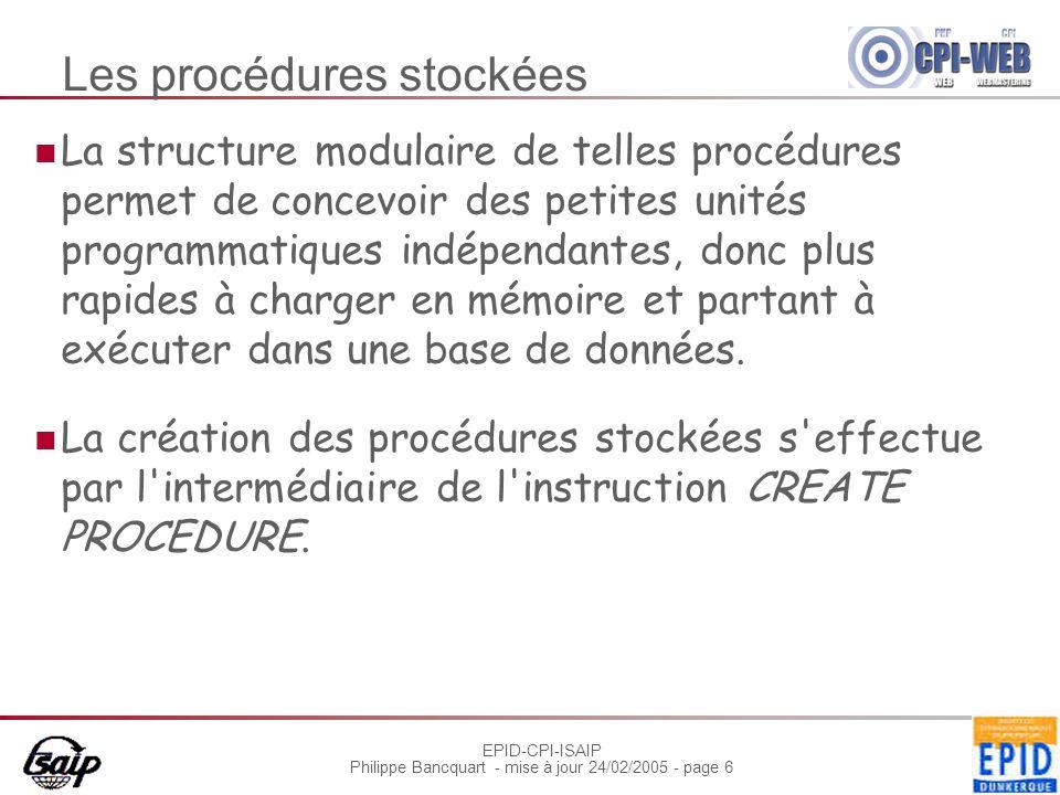 EPID-CPI-ISAIP Philippe Bancquart - mise à jour 24/02/2005 - page 6 Les procédures stockées La structure modulaire de telles procédures permet de concevoir des petites unités programmatiques indépendantes, donc plus rapides à charger en mémoire et partant à exécuter dans une base de données.