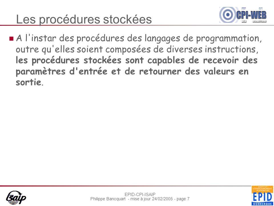 EPID-CPI-ISAIP Philippe Bancquart - mise à jour 24/02/2005 - page 7 Les procédures stockées A l instar des procédures des langages de programmation, outre qu elles soient composées de diverses instructions, les procédures stockées sont capables de recevoir des paramètres d entrée et de retourner des valeurs en sortie.