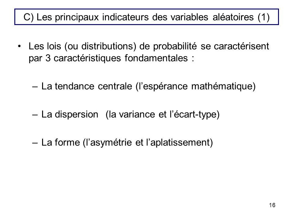 16 C) Les principaux indicateurs des variables aléatoires (1) Les lois (ou distributions) de probabilité se caractérisent par 3 caractéristiques fonda