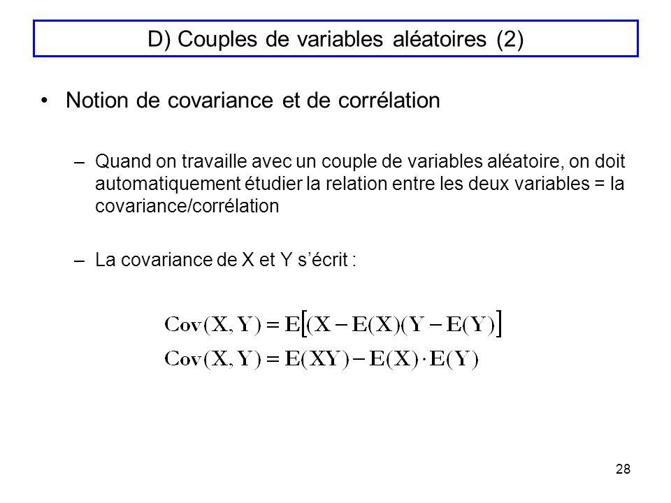 28 D) Couples de variables aléatoires (2) Notion de covariance et de corrélation –Quand on travaille avec un couple de variables aléatoire, on doit au