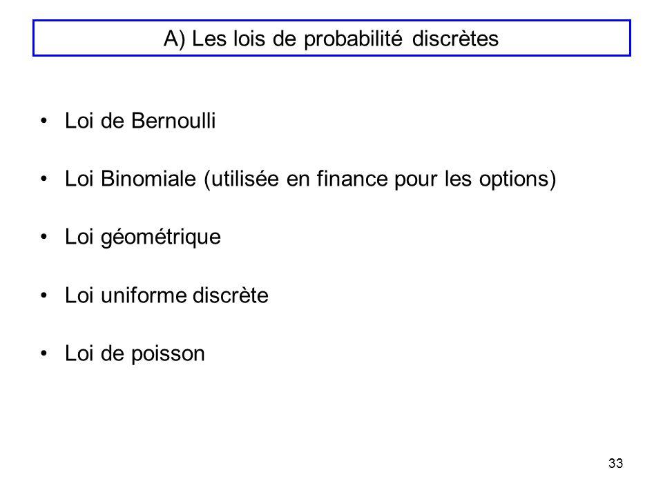 33 A) Les lois de probabilité discrètes Loi de Bernoulli Loi Binomiale (utilisée en finance pour les options) Loi géométrique Loi uniforme discrète Lo
