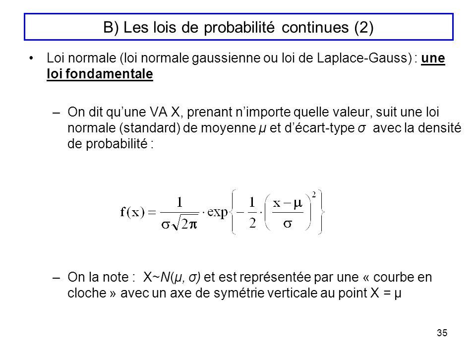 35 B) Les lois de probabilité continues (2) Loi normale (loi normale gaussienne ou loi de Laplace-Gauss) : une loi fondamentale –On dit quune VA X, pr