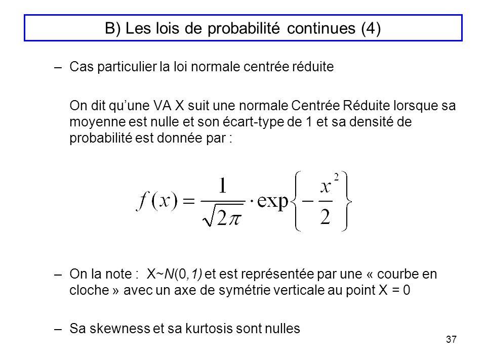 37 B) Les lois de probabilité continues (4) –Cas particulier la loi normale centrée réduite On dit quune VA X suit une normale Centrée Réduite lorsque