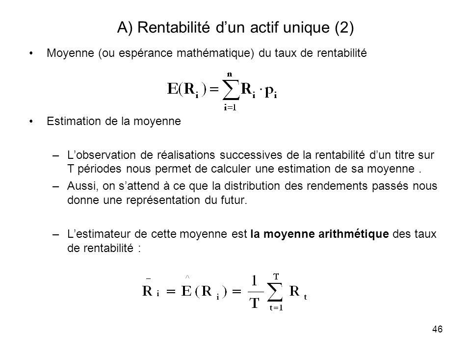 46 A) Rentabilité dun actif unique (2) Moyenne (ou espérance mathématique) du taux de rentabilité Estimation de la moyenne –Lobservation de réalisatio