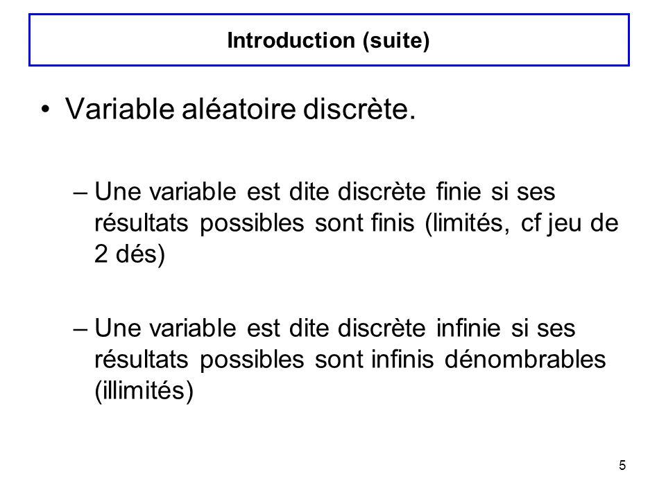 5 Variable aléatoire discrète. –Une variable est dite discrète finie si ses résultats possibles sont finis (limités, cf jeu de 2 dés) –Une variable es