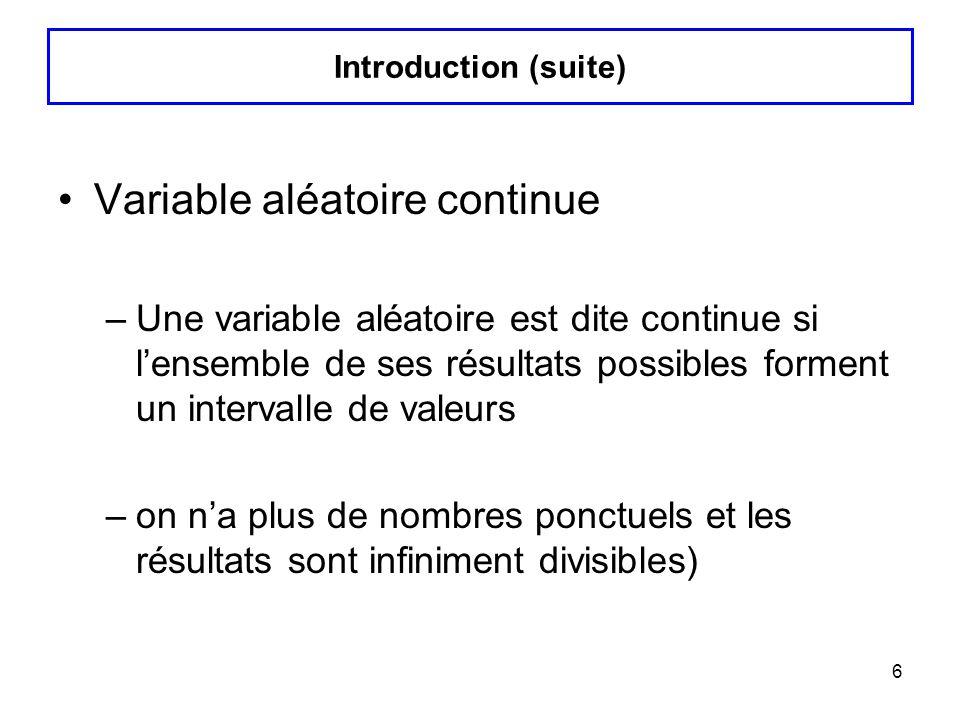 6 Variable aléatoire continue –Une variable aléatoire est dite continue si lensemble de ses résultats possibles forment un intervalle de valeurs –on n
