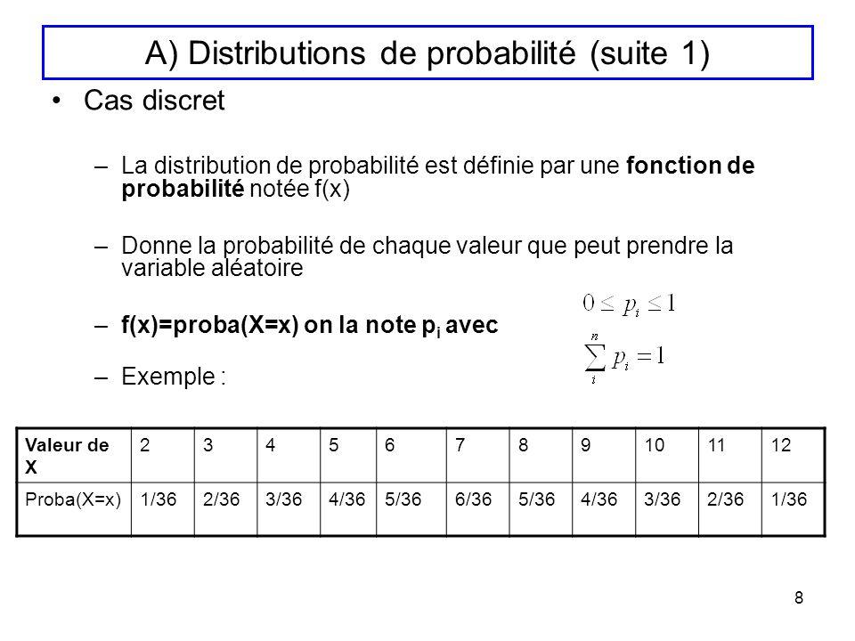 9 A) Distributions de probabilité (suite 2) Cas continu –La distribution de probabilité est définie par une fonction de densité de probabilité notée f(x) (équivalent en continu de la fonction de proba.