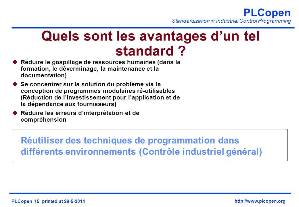 PLCopen Standardization in Industrial Control Programming PLCopen 15 printed at 29-5-2014 http://www.plcopen.org Réutiliser des techniques de programmation dans différents environnements (Contrôle industriel général) Quels sont les avantages dun tel standard .