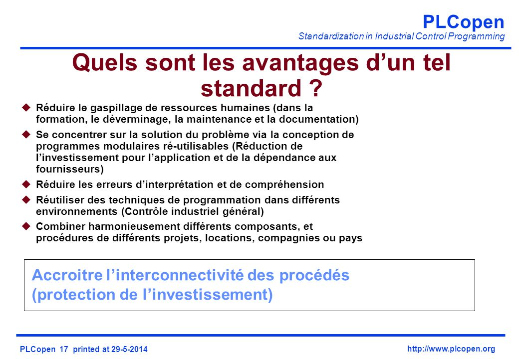 PLCopen Standardization in Industrial Control Programming PLCopen 17 printed at 29-5-2014 http://www.plcopen.org Accroitre linterconnectivité des procédés (protection de linvestissement) Quels sont les avantages dun tel standard .