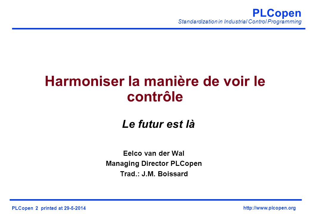 PLCopen Standardization in Industrial Control Programming PLCopen 2 printed at 29-5-2014 http://www.plcopen.org Le futur est là Eelco van der Wal Managing Director PLCopen Trad.: J.M.