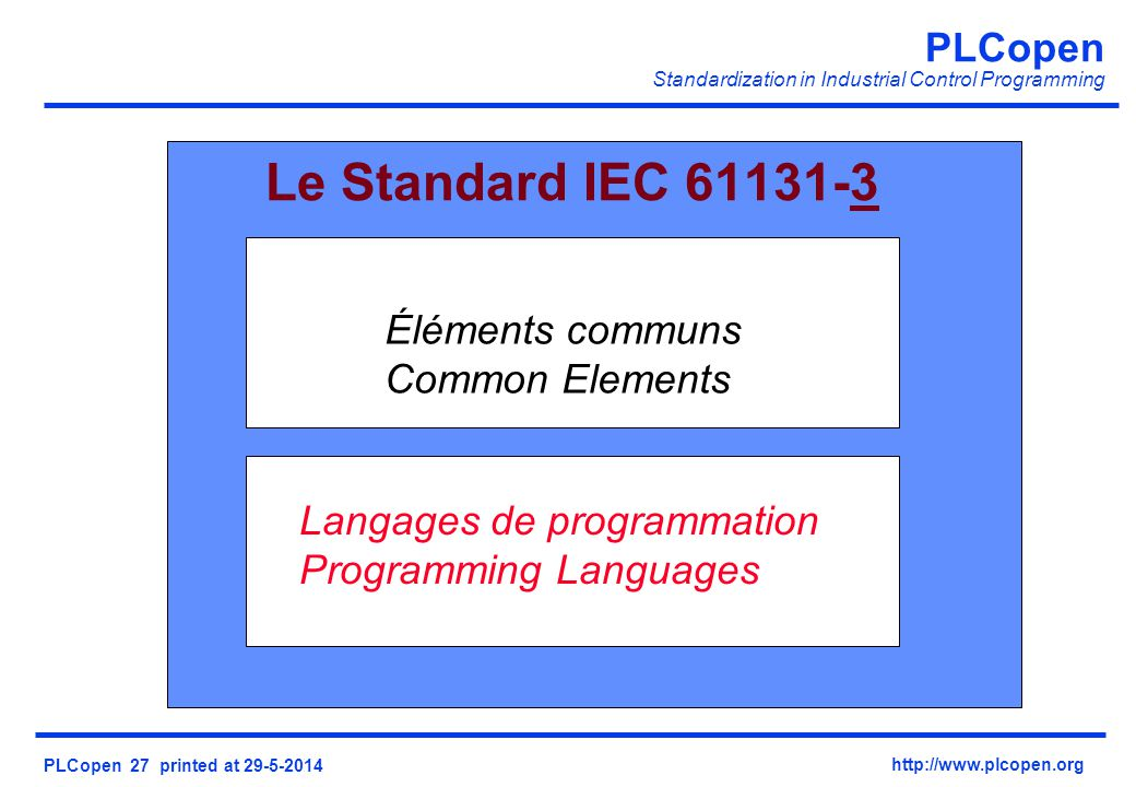 PLCopen Standardization in Industrial Control Programming PLCopen 27 printed at 29-5-2014 http://www.plcopen.org Éléments communs Common Elements Langages de programmation Programming Languages Le Standard IEC 61131-3