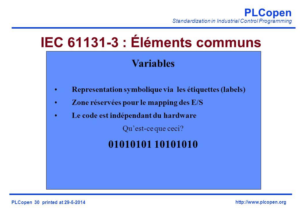 PLCopen Standardization in Industrial Control Programming PLCopen 30 printed at 29-5-2014 http://www.plcopen.org IEC 61131-3 : Éléments communs Variables Representation symbolique via les étiquettes (labels) Zone réservées pour le mapping des E/S Le code est indépendant du hardware Quest-ce que ceci.