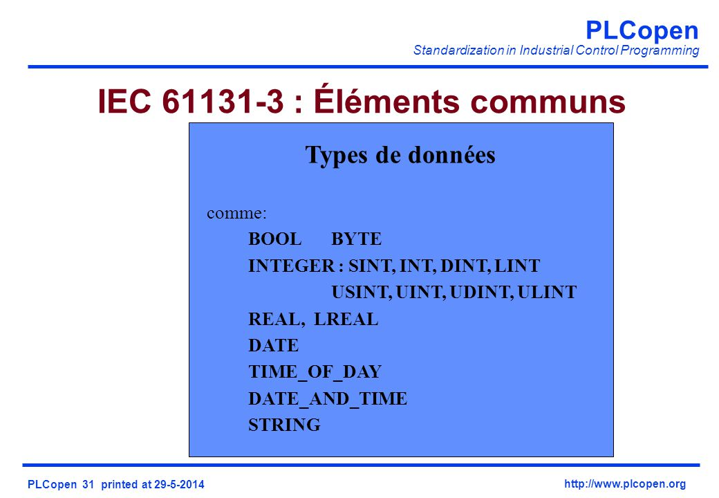 PLCopen Standardization in Industrial Control Programming PLCopen 31 printed at 29-5-2014 http://www.plcopen.org IEC 61131-3 : Éléments communs Types de données comme: BOOLBYTE INTEGER : SINT, INT, DINT, LINT USINT, UINT, UDINT, ULINT REAL, LREAL DATE TIME_OF_DAY DATE_AND_TIME STRING