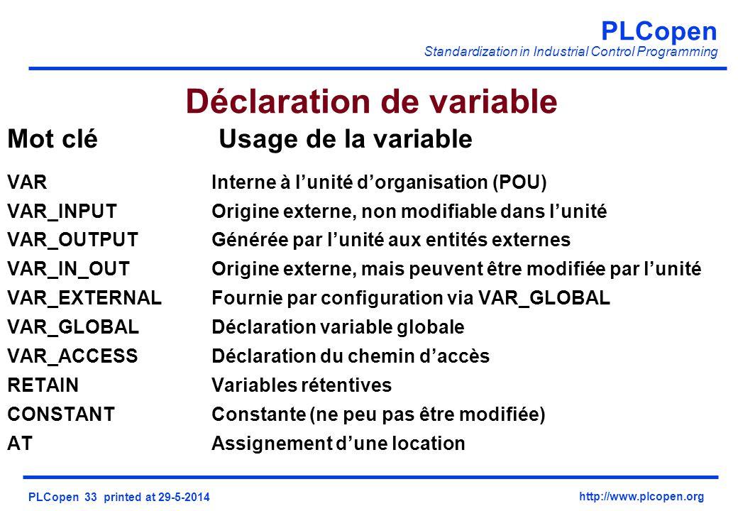 PLCopen Standardization in Industrial Control Programming PLCopen 33 printed at 29-5-2014 http://www.plcopen.org Mot clé Usage de la variable VARInterne à lunité dorganisation (POU) VAR_INPUTOrigine externe, non modifiable dans lunité VAR_OUTPUTGénérée par lunité aux entités externes VAR_IN_OUTOrigine externe, mais peuvent être modifiée par lunité VAR_EXTERNALFournie par configuration via VAR_GLOBAL VAR_GLOBALDéclaration variable globale VAR_ACCESSDéclaration du chemin daccès RETAINVariables rétentives CONSTANTConstante (ne peu pas être modifiée) ATAssignement dune location Déclaration de variable