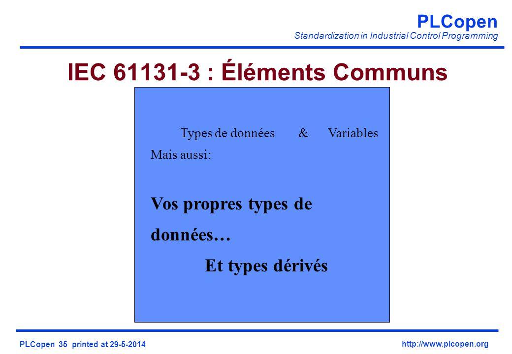 PLCopen Standardization in Industrial Control Programming PLCopen 35 printed at 29-5-2014 http://www.plcopen.org IEC 61131-3 : Éléments Communs Types de données&Variables Mais aussi: Vos propres types de données… Et types dérivés
