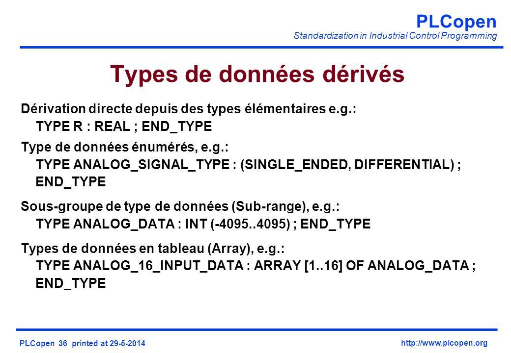 PLCopen Standardization in Industrial Control Programming PLCopen 36 printed at 29-5-2014 http://www.plcopen.org Types de données dérivés Dérivation directe depuis des types élémentaires e.g.: TYPE R : REAL ; END_TYPE Type de données énumérés, e.g.: TYPE ANALOG_SIGNAL_TYPE : (SINGLE_ENDED, DIFFERENTIAL) ; END_TYPE Sous-groupe de type de données (Sub-range), e.g.: TYPE ANALOG_DATA : INT (-4095..4095) ; END_TYPE Types de données en tableau (Array), e.g.: TYPE ANALOG_16_INPUT_DATA : ARRAY [1..16] OF ANALOG_DATA ; END_TYPE