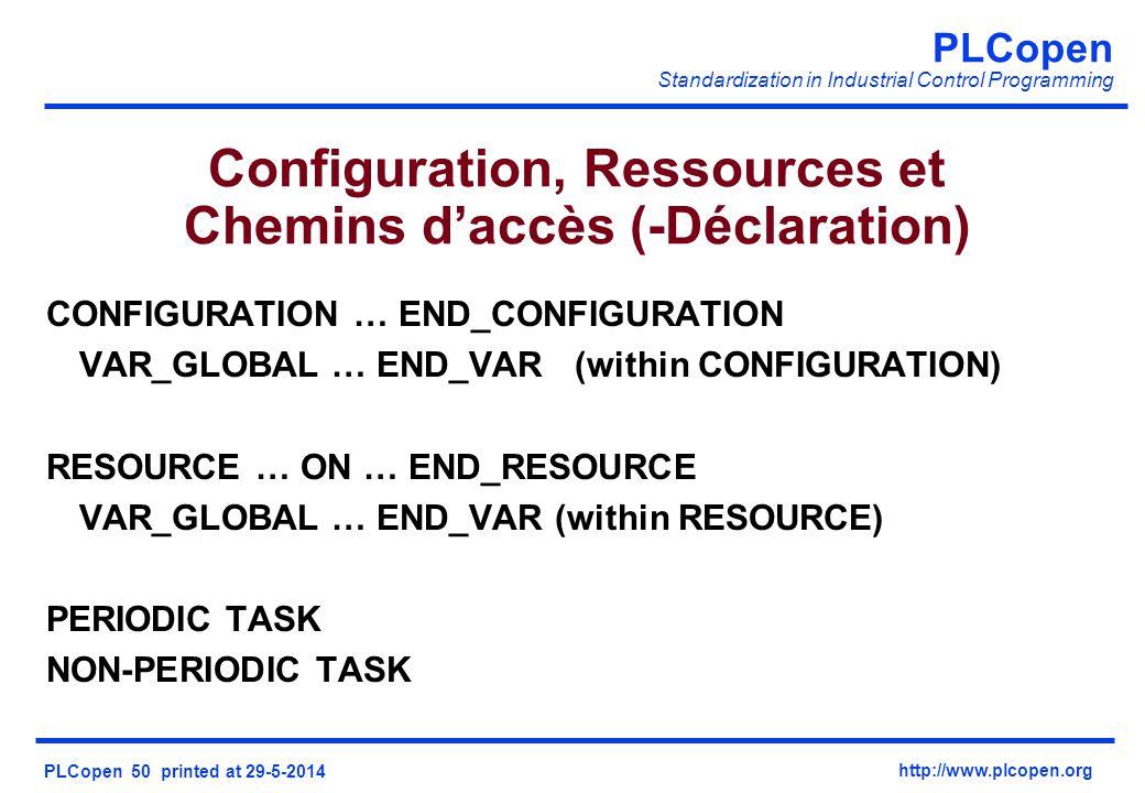 PLCopen Standardization in Industrial Control Programming PLCopen 50 printed at 29-5-2014 http://www.plcopen.org Configuration, Ressources et Chemins daccès (-Déclaration) CONFIGURATION … END_CONFIGURATION VAR_GLOBAL … END_VAR(within CONFIGURATION) RESOURCE … ON … END_RESOURCE VAR_GLOBAL … END_VAR (within RESOURCE) PERIODIC TASK NON-PERIODIC TASK